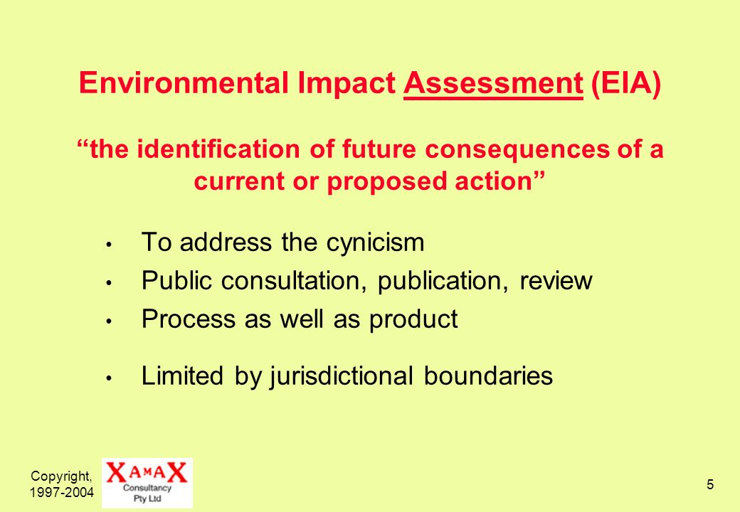 Copyright, 1997-2004 5 Environmental Impact Assessment (EIA) the identification of future consequences of a current or proposed action To address the