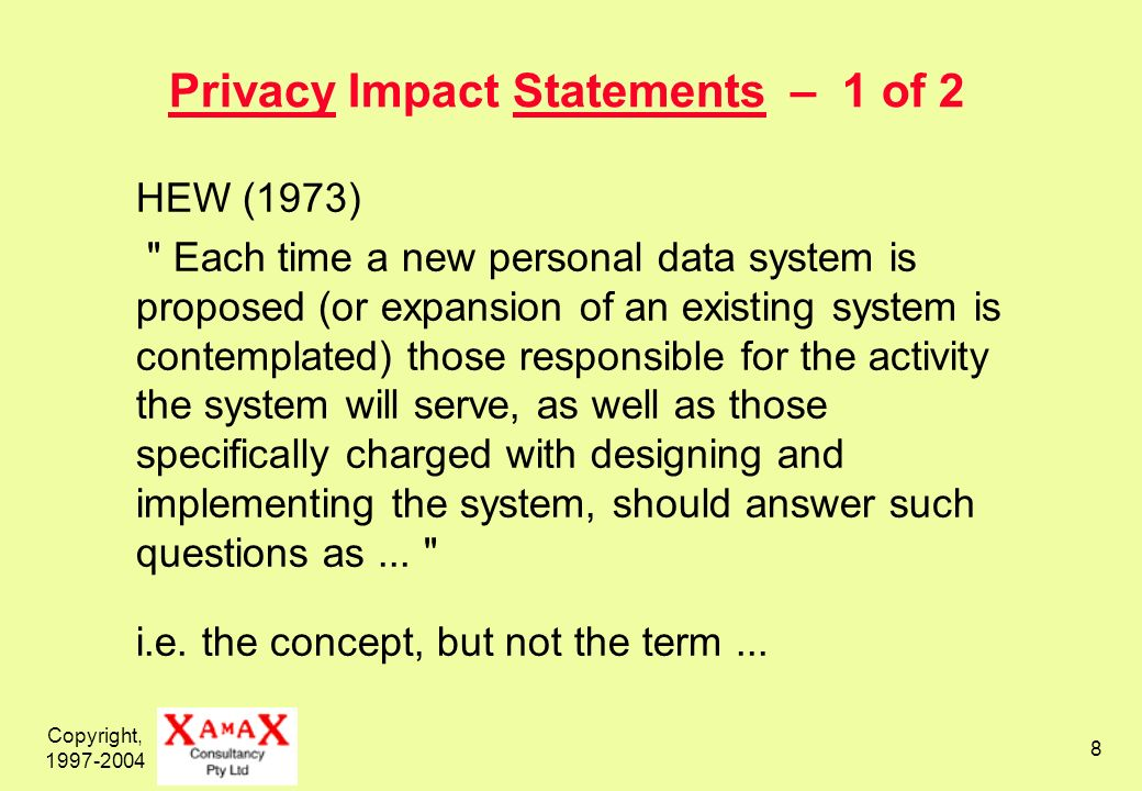 Copyright, 1997-2004 8 Privacy Impact Statements – 1 of 2 HEW (1973) Each time a new personal data system is proposed (or expansion of an existing system is contemplated) those responsible for the activity the system will serve, as well as those specifically charged with designing and implementing the system, should answer such questions as...