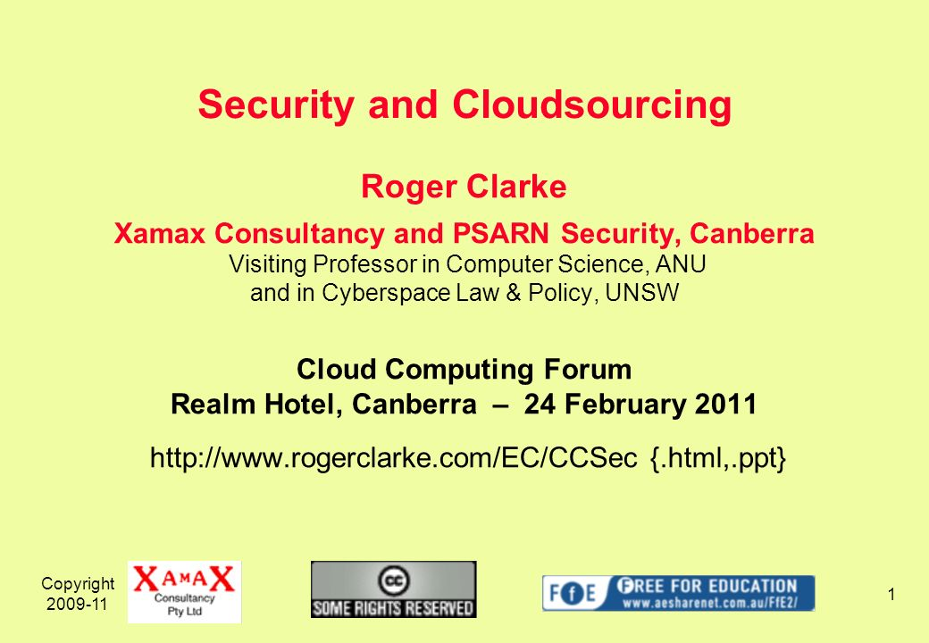 Copyright 2009-11 1 Roger Clarke Xamax Consultancy and PSARN Security, Canberra Visiting Professor in Computer Science, ANU and in Cyberspace Law & Policy, UNSW Cloud Computing Forum Realm Hotel, Canberra – 24 February 2011 http://www.rogerclarke.com/EC/CCSec {.html,.ppt} Security and Cloudsourcing