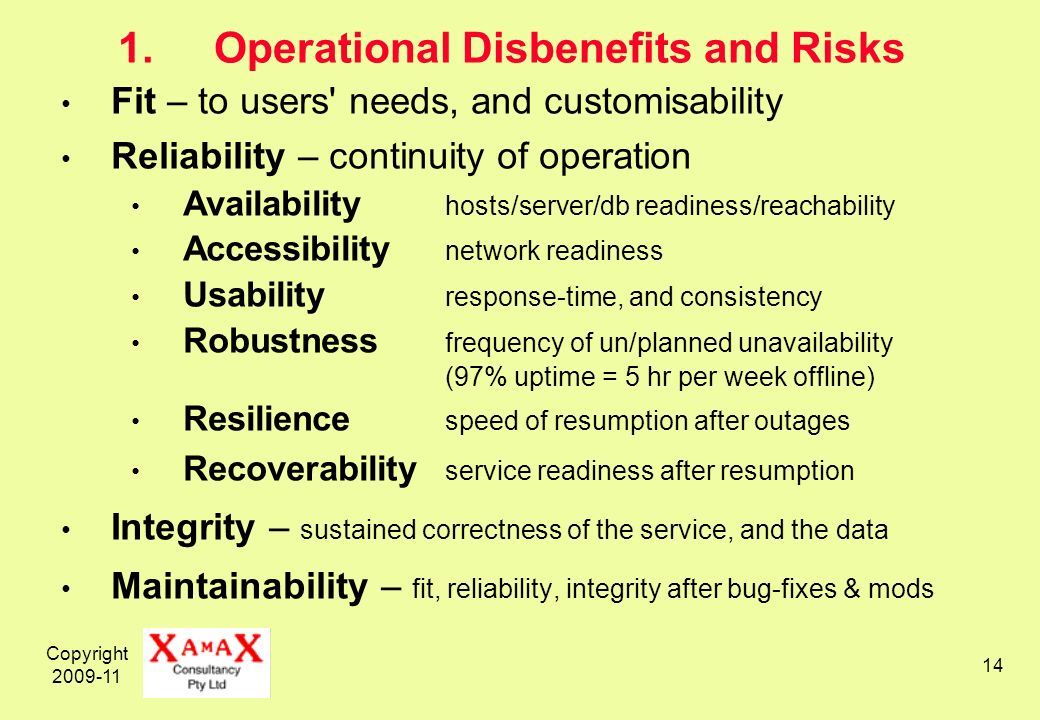 Copyright 2009-11 14 1.Operational Disbenefits and Risks Fit – to users needs, and customisability Reliability – continuity of operation Availability hosts/server/db readiness/reachability Accessibility network readiness Usability response-time, and consistency Robustness frequency of un/planned unavailability (97% uptime = 5 hr per week offline) Resilience speed of resumption after outages Recoverability service readiness after resumption Integrity – sustained correctness of the service, and the data Maintainability – fit, reliability, integrity after bug-fixes & mods