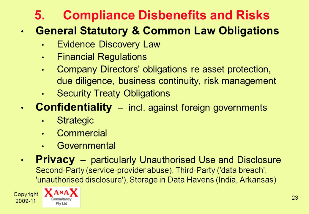 Copyright 2009-11 23 5.Compliance Disbenefits and Risks General Statutory & Common Law Obligations Evidence Discovery Law Financial Regulations Company Directors obligations re asset protection, due diligence, business continuity, risk management Security Treaty Obligations Confidentiality – incl.