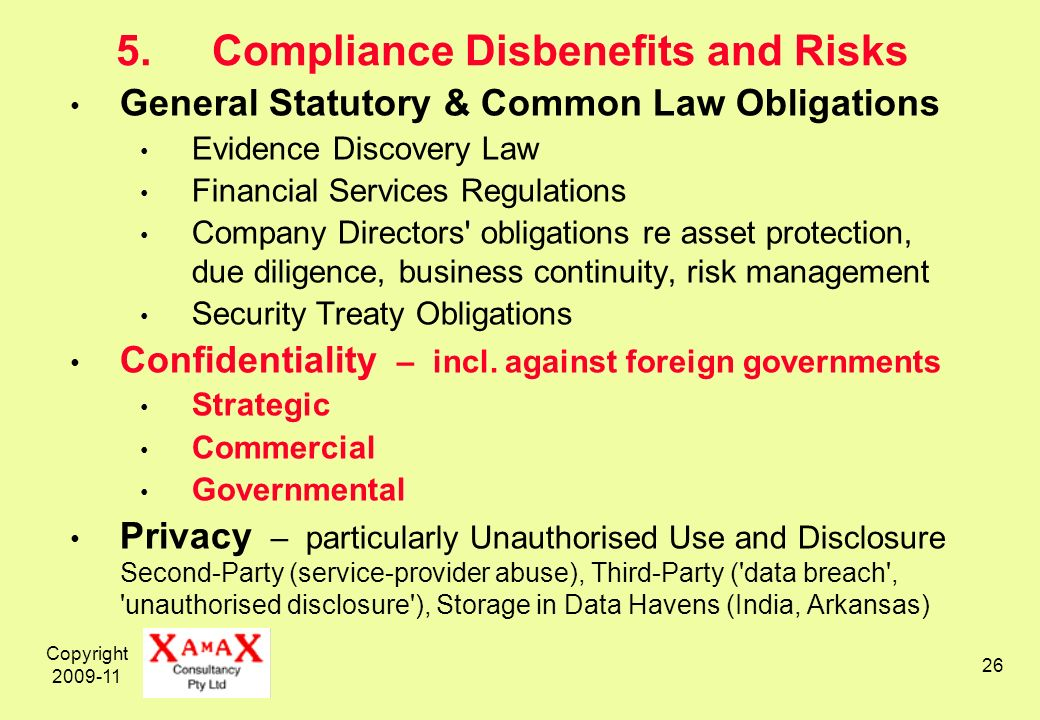 Copyright 2009-11 26 5.Compliance Disbenefits and Risks General Statutory & Common Law Obligations Evidence Discovery Law Financial Services Regulations Company Directors obligations re asset protection, due diligence, business continuity, risk management Security Treaty Obligations Confidentiality – incl.