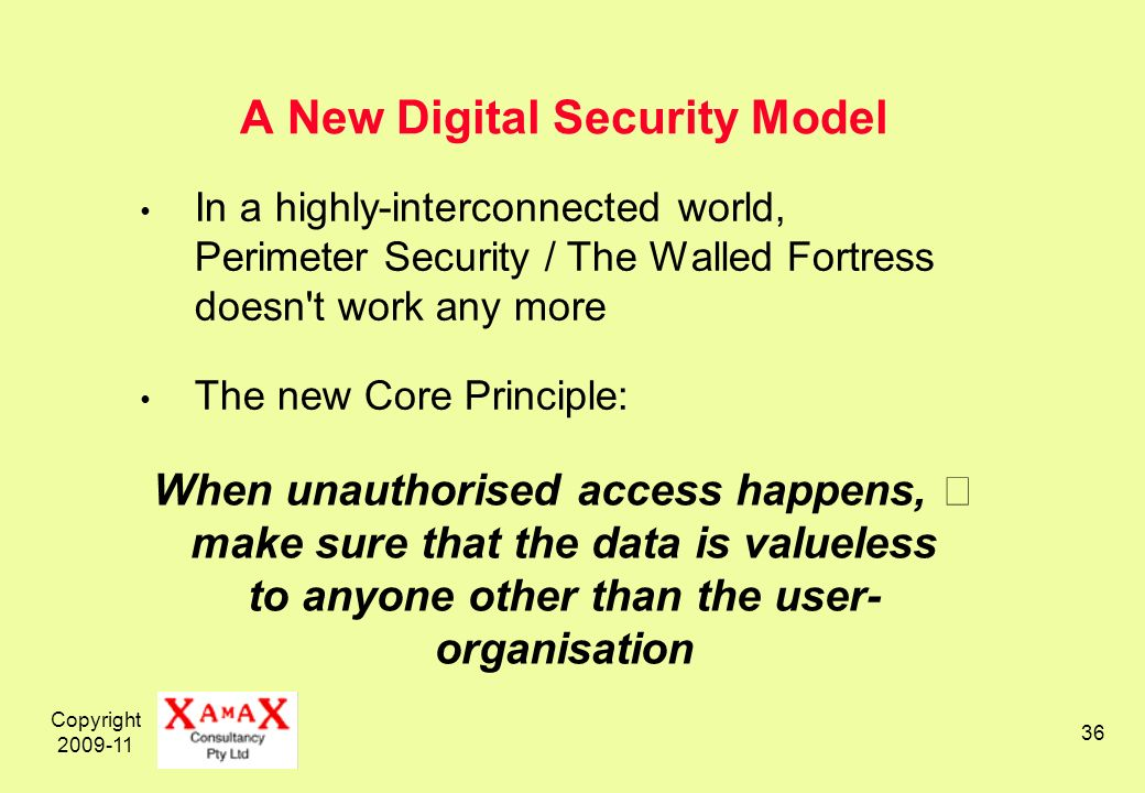 Copyright 2009-11 36 A New Digital Security Model In a highly-interconnected world, Perimeter Security / The Walled Fortress doesn t work any more The new Core Principle: When unauthorised access happens, make sure that the data is valueless to anyone other than the user- organisation