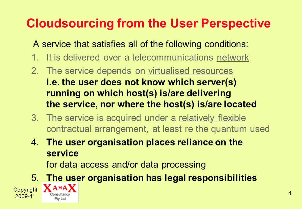 Copyright 2009-11 4 Cloudsourcing from the User Perspective A service that satisfies all of the following conditions: 1.It is delivered over a telecommunications network 2.The service depends on virtualised resources i.e.
