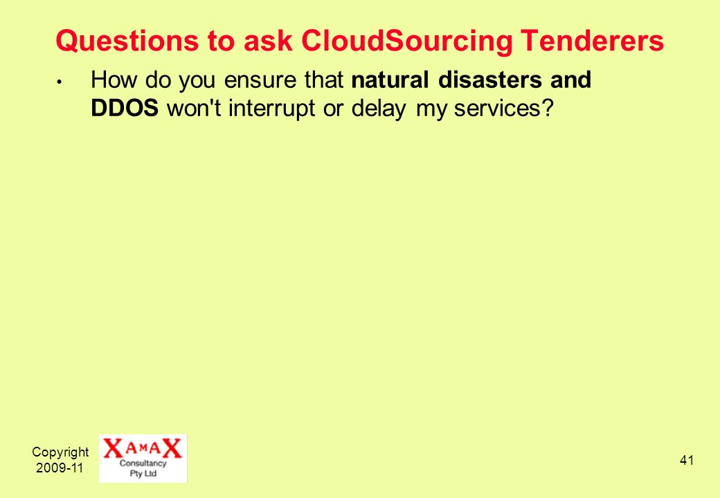 Copyright 2009-11 41 Questions to ask CloudSourcing Tenderers How do you ensure that natural disasters and DDOS won t interrupt or delay my services?