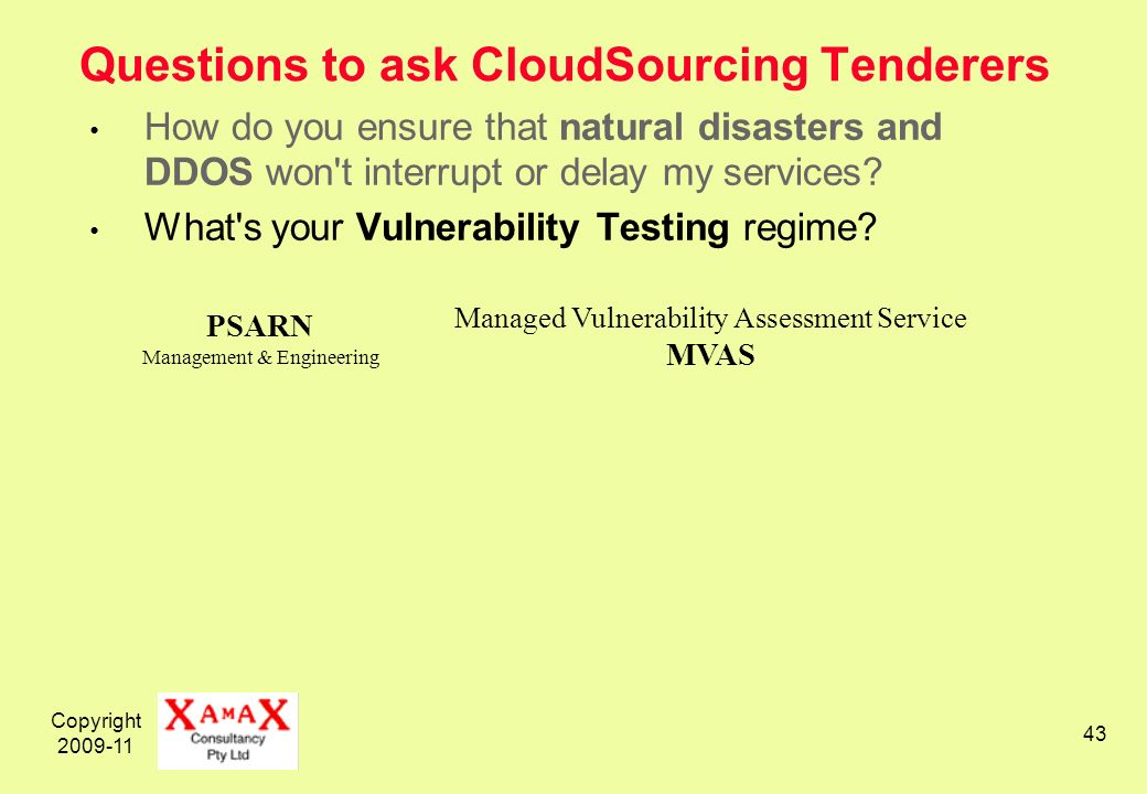Copyright 2009-11 43 Questions to ask CloudSourcing Tenderers How do you ensure that natural disasters and DDOS won t interrupt or delay my services.
