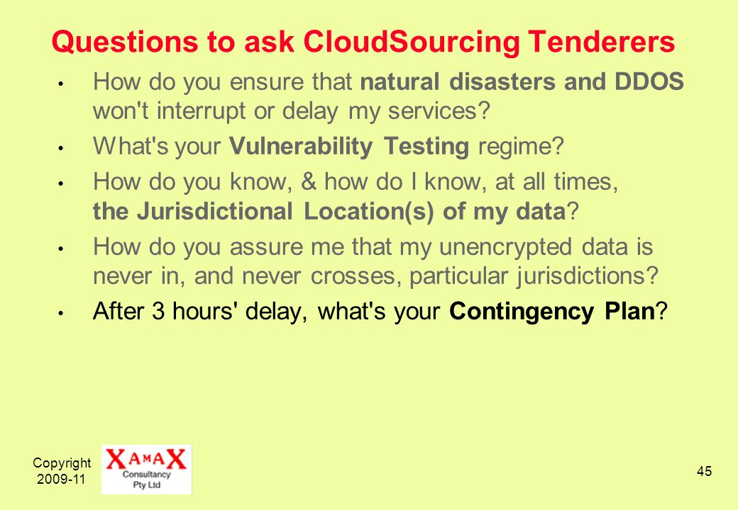Copyright 2009-11 45 Questions to ask CloudSourcing Tenderers How do you ensure that natural disasters and DDOS won t interrupt or delay my services.
