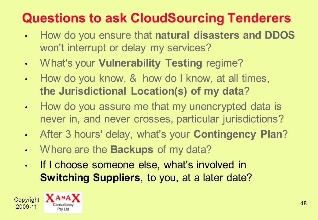 Copyright 2009-11 48 Questions to ask CloudSourcing Tenderers How do you ensure that natural disasters and DDOS won t interrupt or delay my services.