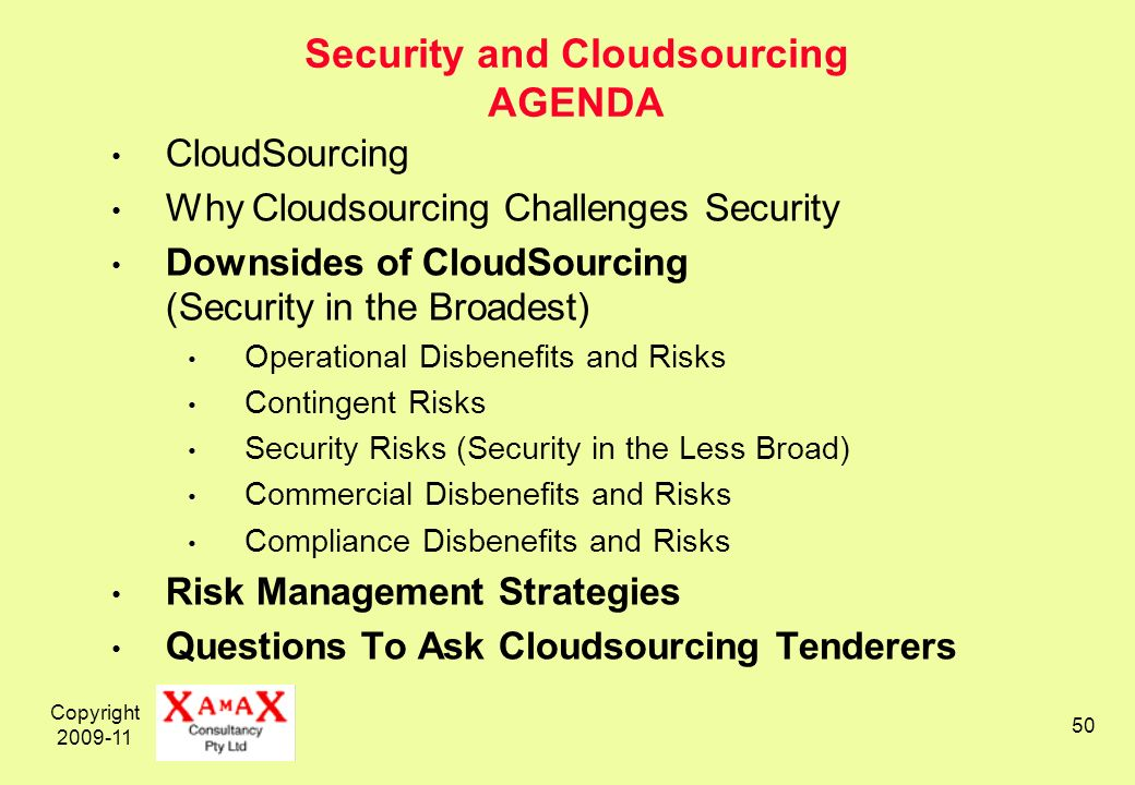 Copyright 2009-11 50 Security and Cloudsourcing AGENDA CloudSourcing Why Cloudsourcing Challenges Security Downsides of CloudSourcing (Security in the Broadest) Operational Disbenefits and Risks Contingent Risks Security Risks (Security in the Less Broad) Commercial Disbenefits and Risks Compliance Disbenefits and Risks Risk Management Strategies Questions To Ask Cloudsourcing Tenderers