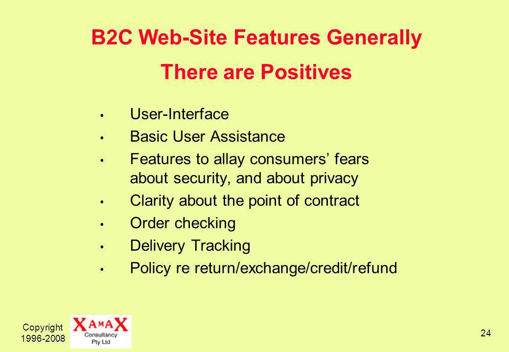 Copyright 1996-2008 24 B2C Web-Site Features Generally There are Positives User-Interface Basic User Assistance Features to allay consumers fears about security, and about privacy Clarity about the point of contract Order checking Delivery Tracking Policy re return/exchange/credit/refund