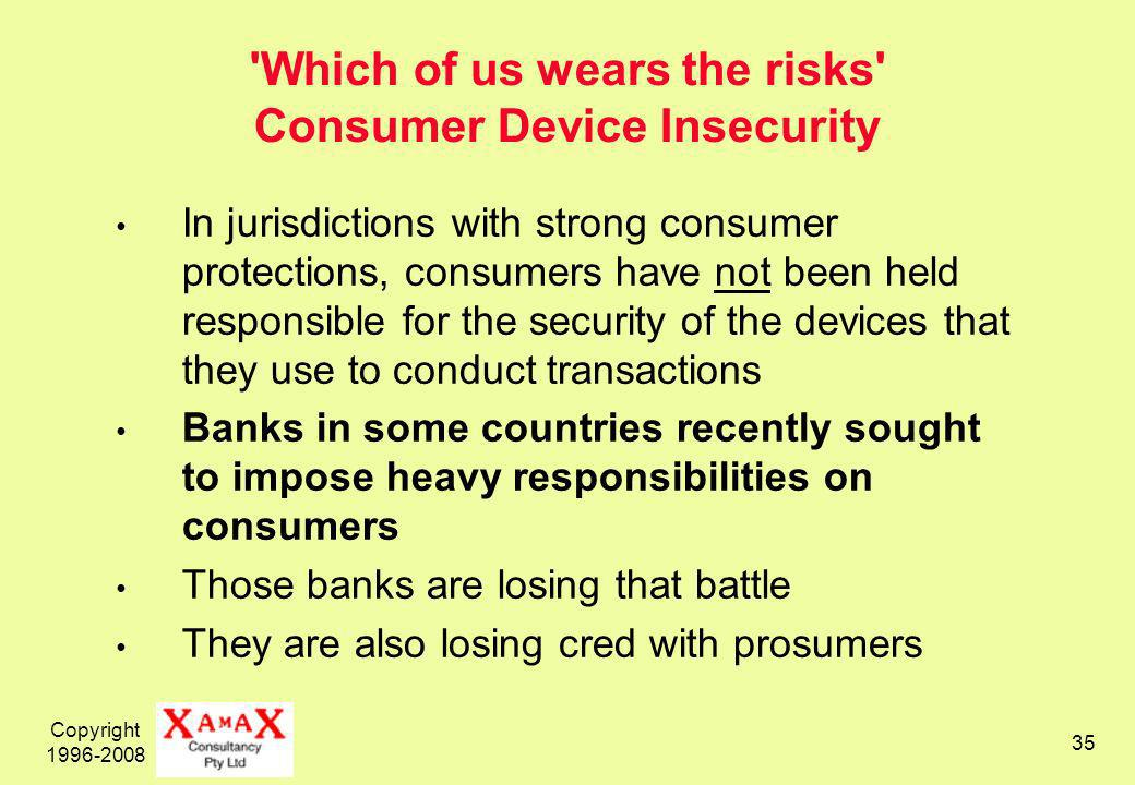 Copyright 1996-2008 35 Which of us wears the risks Consumer Device Insecurity In jurisdictions with strong consumer protections, consumers have not been held responsible for the security of the devices that they use to conduct transactions Banks in some countries recently sought to impose heavy responsibilities on consumers Those banks are losing that battle They are also losing cred with prosumers