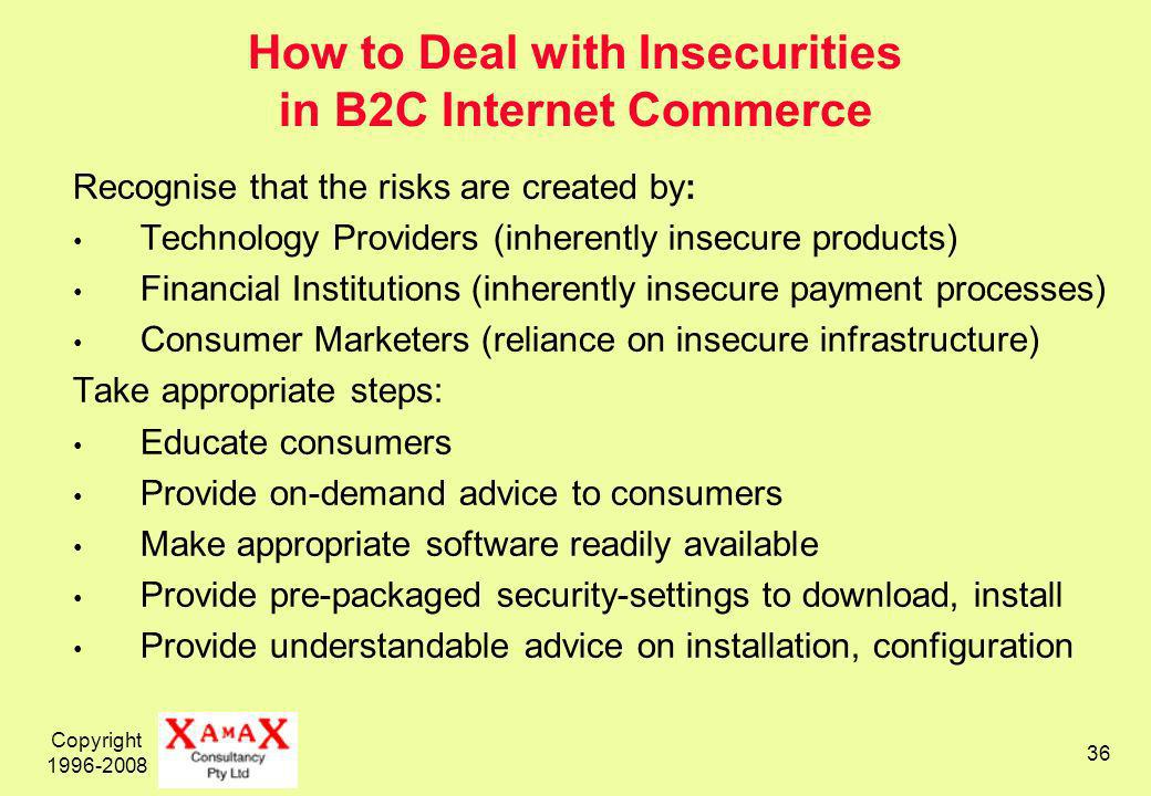 Copyright 1996-2008 36 How to Deal with Insecurities in B2C Internet Commerce Recognise that the risks are created by: Technology Providers (inherently insecure products) Financial Institutions (inherently insecure payment processes) Consumer Marketers (reliance on insecure infrastructure) Take appropriate steps: Educate consumers Provide on-demand advice to consumers Make appropriate software readily available Provide pre-packaged security-settings to download, install Provide understandable advice on installation, configuration