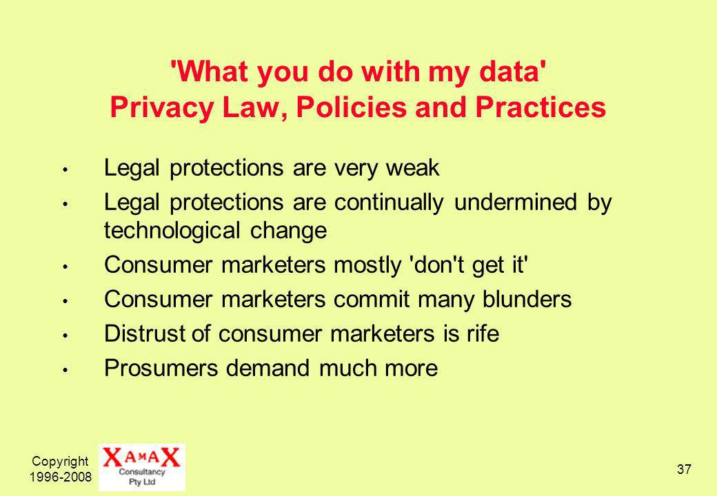 Copyright 1996-2008 37 What you do with my data Privacy Law, Policies and Practices Legal protections are very weak Legal protections are continually undermined by technological change Consumer marketers mostly don t get it Consumer marketers commit many blunders Distrust of consumer marketers is rife Prosumers demand much more