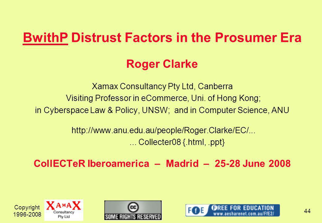 Copyright 1996-2008 44 BwithP Distrust Factors in the Prosumer Era Roger Clarke Xamax Consultancy Pty Ltd, Canberra Visiting Professor in eCommerce, Uni.