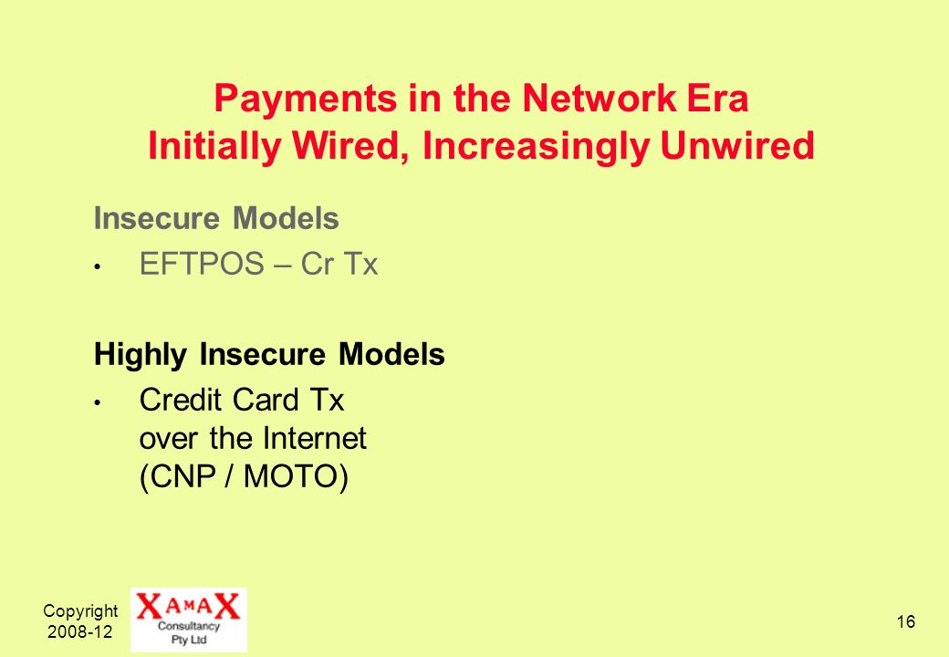 Copyright 2008-12 16 Payments in the Network Era Initially Wired, Increasingly Unwired Insecure Models EFTPOS – Cr Tx Highly Insecure Models Credit Card Tx over the Internet (CNP / MOTO)