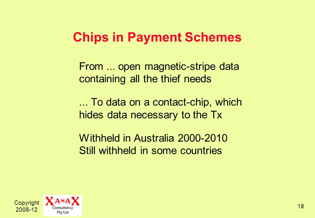 Copyright 2008-12 18 Chips in Payment Schemes From... open magnetic-stripe data containing all the thief needs... To data on a contact-chip, which hid