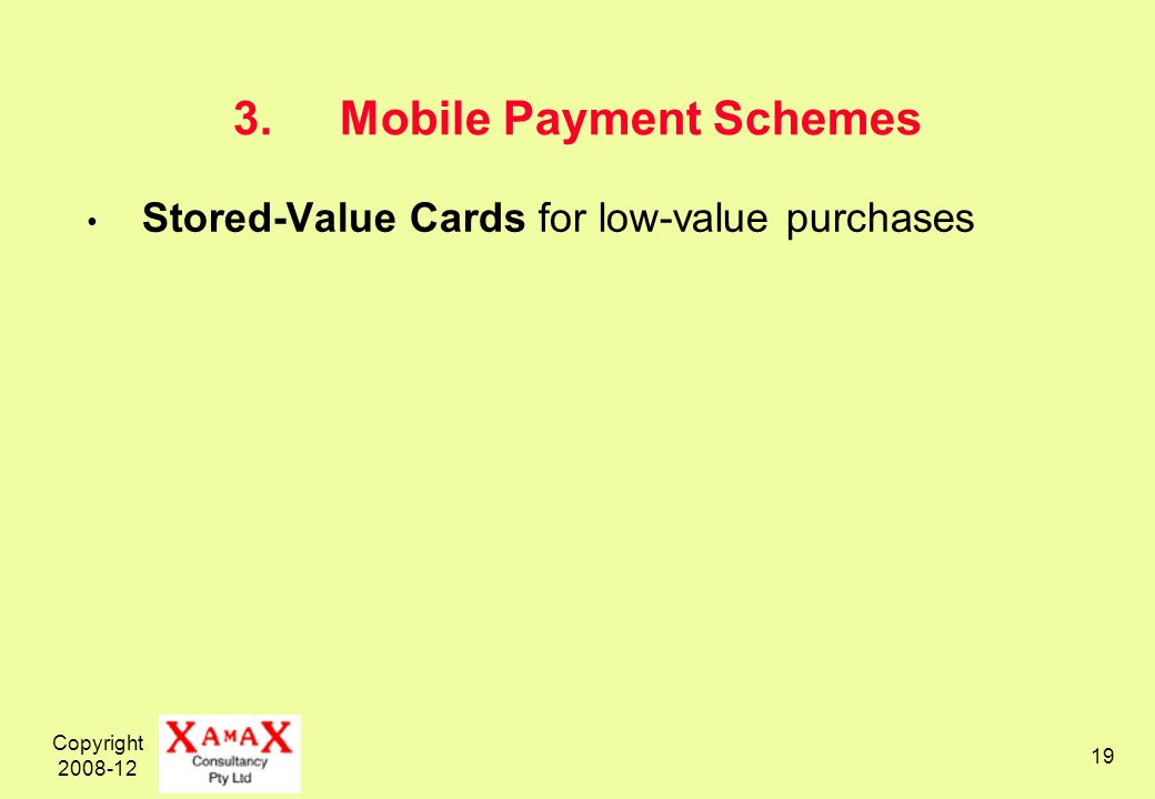 Copyright 2008-12 19 3.Mobile Payment Schemes Stored-Value Cards for low-value purchases