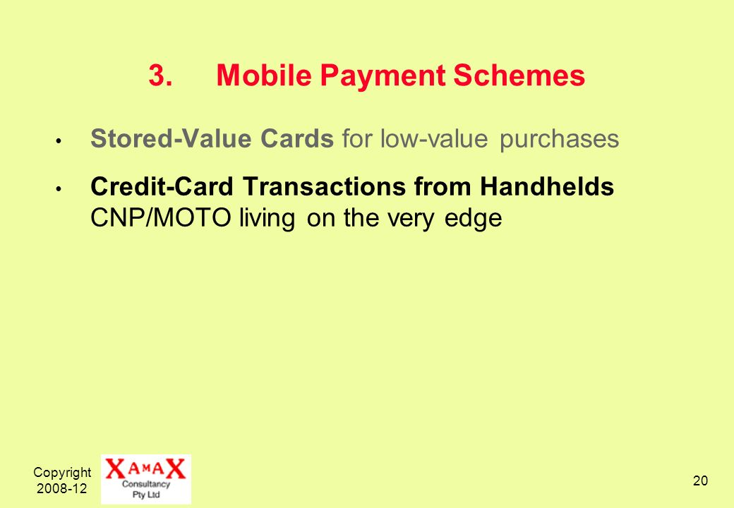 Copyright 2008-12 20 3.Mobile Payment Schemes Stored-Value Cards for low-value purchases Credit-Card Transactions from Handhelds CNP/MOTO living on the very edge