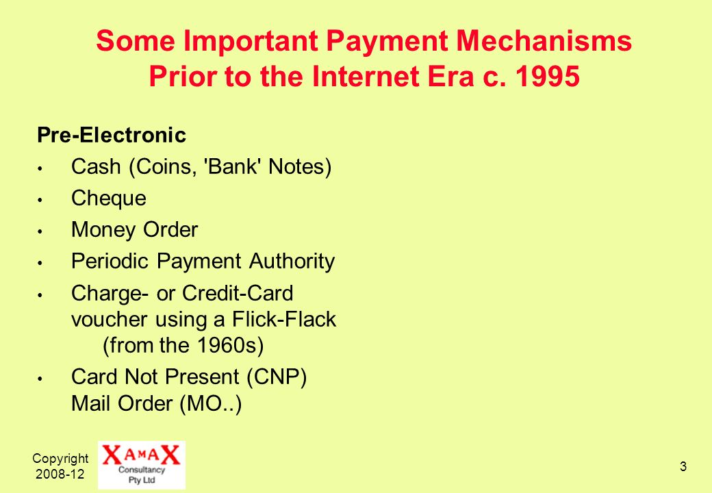 Copyright 2008-12 3 Some Important Payment Mechanisms Prior to the Internet Era c. 1995 Pre-Electronic Cash (Coins, 'Bank' Notes) Cheque Money Order P