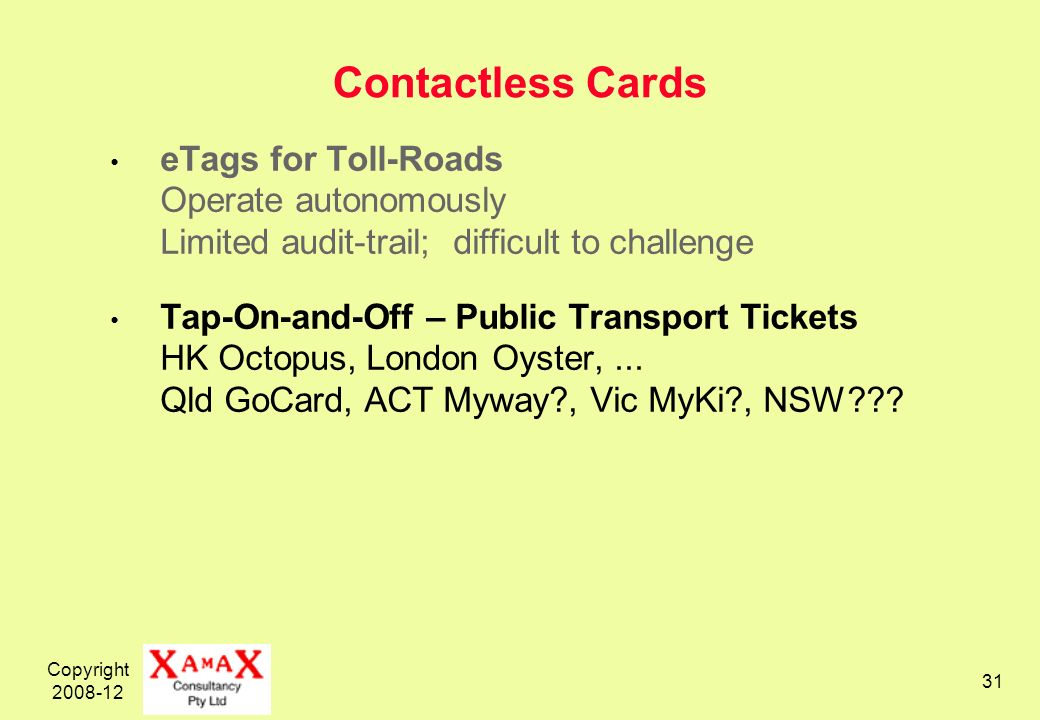 Copyright 2008-12 31 Contactless Cards eTags for Toll-Roads Operate autonomously Limited audit-trail; difficult to challenge Tap-On-and-Off – Public Transport Tickets HK Octopus, London Oyster,...