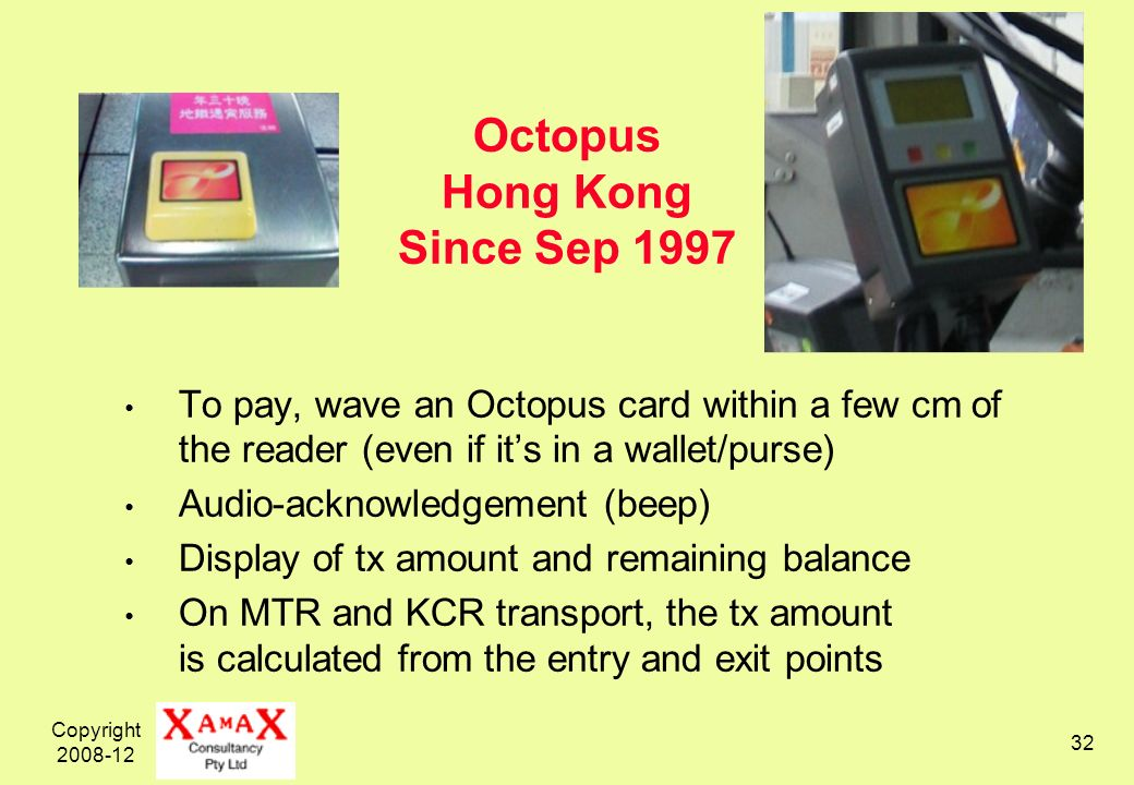 Copyright 2008-12 32 Octopus Hong Kong Since Sep 1997 To pay, wave an Octopus card within a few cm of the reader (even if its in a wallet/purse) Audio-acknowledgement (beep) Display of tx amount and remaining balance On MTR and KCR transport, the tx amount is calculated from the entry and exit points