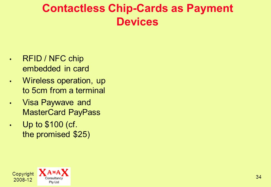 Copyright 2008-12 34 Contactless Chip-Cards as Payment Devices RFID / NFC chip embedded in card Wireless operation, up to 5cm from a terminal Visa Pay