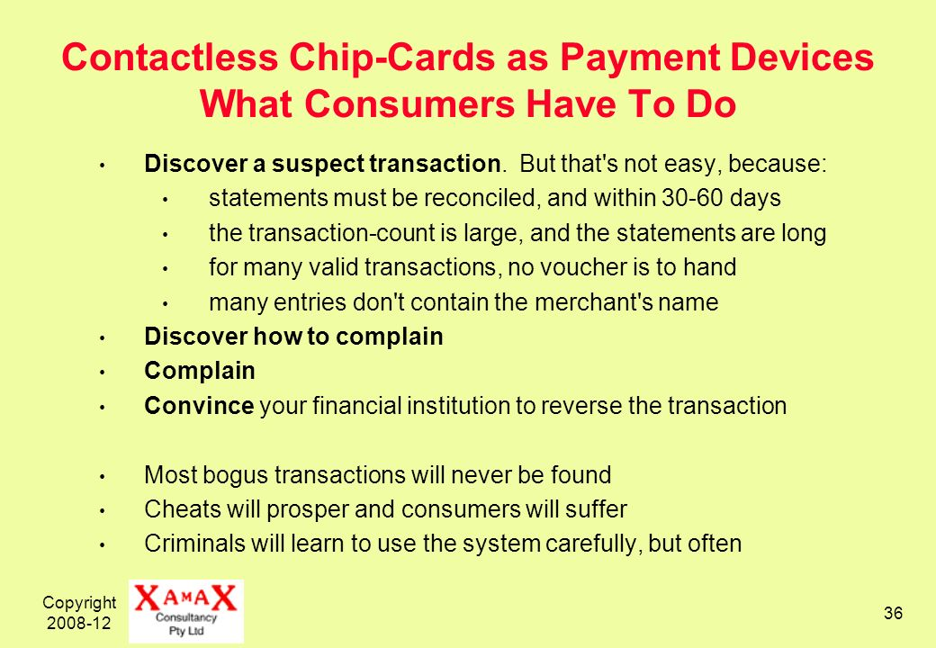 Copyright 2008-12 36 Contactless Chip-Cards as Payment Devices What Consumers Have To Do Discover a suspect transaction. But that's not easy, because: