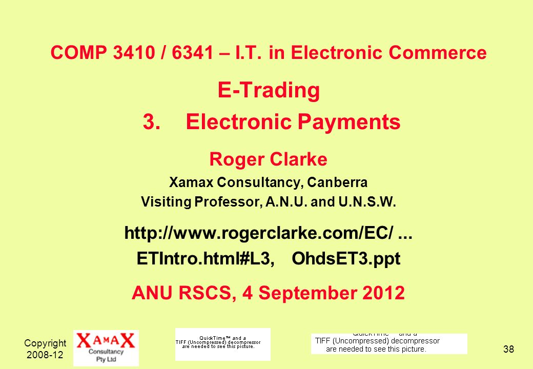 Copyright 2008-12 38 COMP 3410 / 6341 – I.T. in Electronic Commerce E-Trading 3.Electronic Payments Roger Clarke Xamax Consultancy, Canberra Visiting