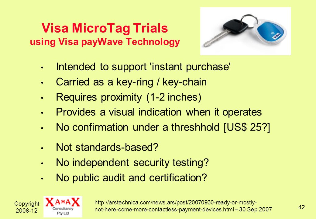Copyright 2008-12 42 Visa MicroTag Trials using Visa payWave Technology Intended to support instant purchase Carried as a key-ring / key-chain Requires proximity (1-2 inches) Provides a visual indication when it operates No confirmation under a threshhold [US$ 25?] Not standards-based.