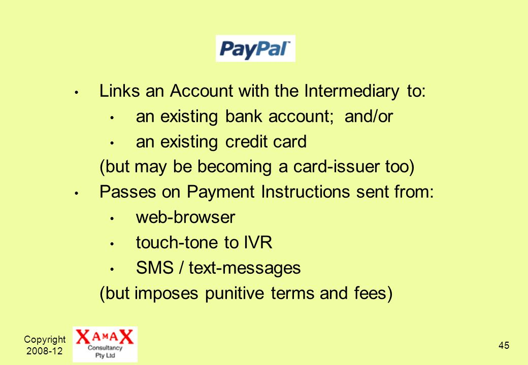 Copyright 2008-12 45 Links an Account with the Intermediary to: an existing bank account; and/or an existing credit card (but may be becoming a card-issuer too) Passes on Payment Instructions sent from: web-browser touch-tone to IVR SMS / text-messages (but imposes punitive terms and fees)