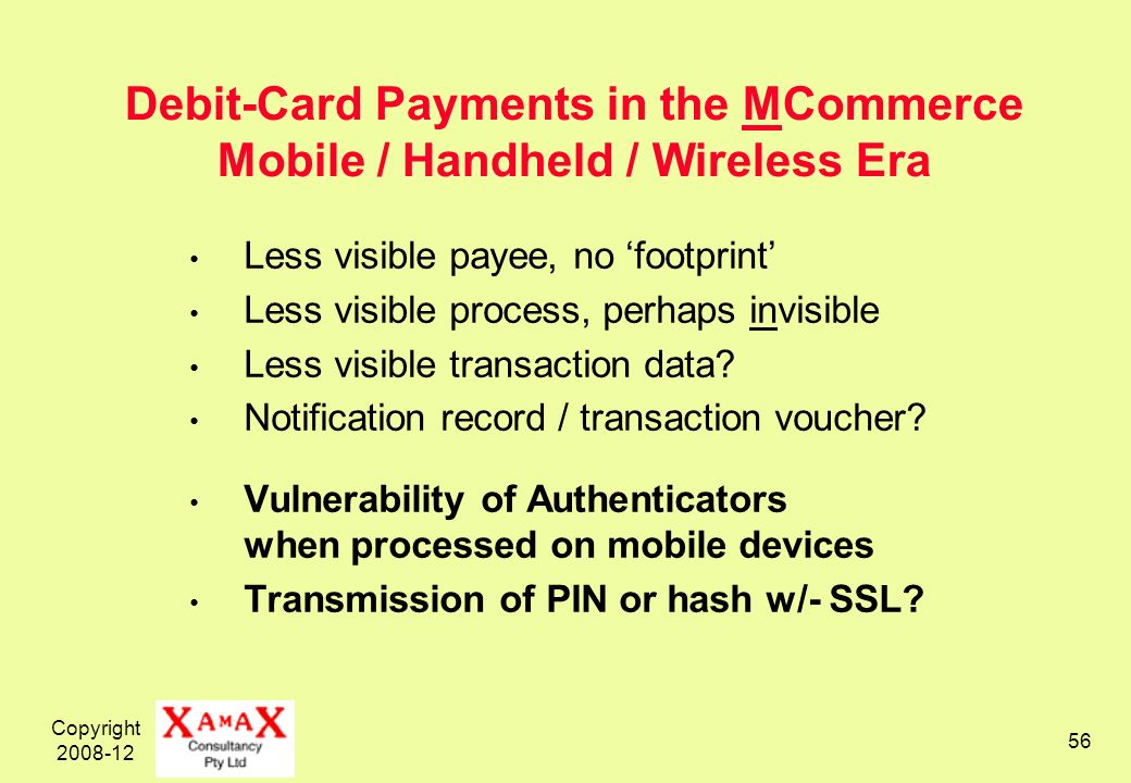 Copyright 2008-12 56 Debit-Card Payments in the MCommerce Mobile / Handheld / Wireless Era Less visible payee, no footprint Less visible process, perhaps invisible Less visible transaction data.