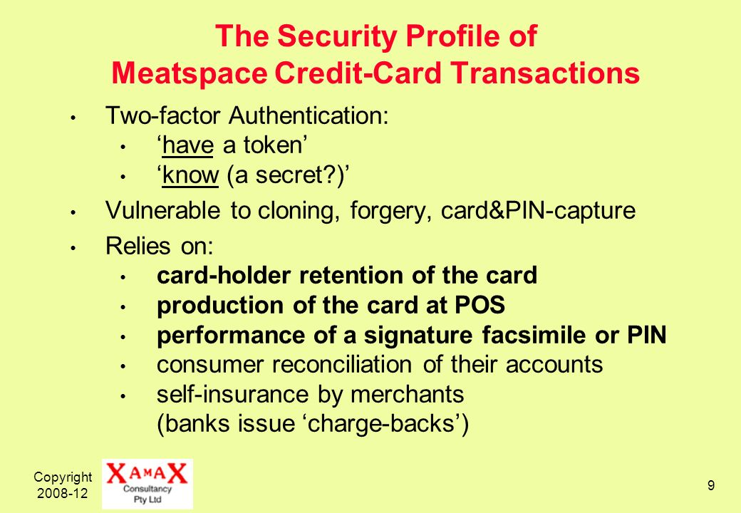 Copyright 2008-12 9 The Security Profile of Meatspace Credit-Card Transactions Two-factor Authentication: have a token know (a secret?) Vulnerable to cloning, forgery, card&PIN-capture Relies on: card-holder retention of the card production of the card at POS performance of a signature facsimile or PIN consumer reconciliation of their accounts self-insurance by merchants (banks issue charge-backs)