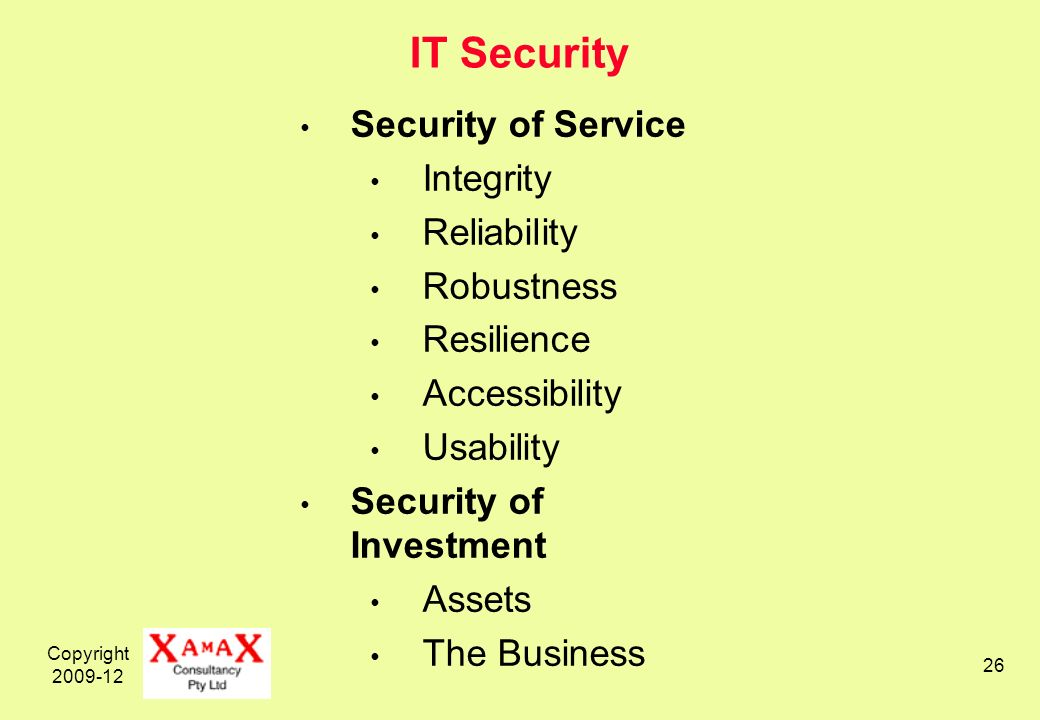 Copyright 2009-12 26 IT Security Security of Service Integrity Reliability Robustness Resilience Accessibility Usability Security of Investment Assets The Business
