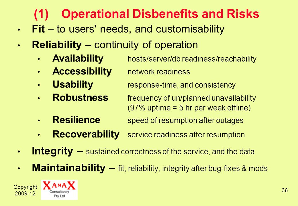 Copyright 2009-12 36 (1)Operational Disbenefits and Risks Fit – to users needs, and customisability Reliability – continuity of operation Availability hosts/server/db readiness/reachability Accessibility network readiness Usability response-time, and consistency Robustness frequency of un/planned unavailability (97% uptime = 5 hr per week offline) Resilience speed of resumption after outages Recoverability service readiness after resumption Integrity – sustained correctness of the service, and the data Maintainability – fit, reliability, integrity after bug-fixes & mods