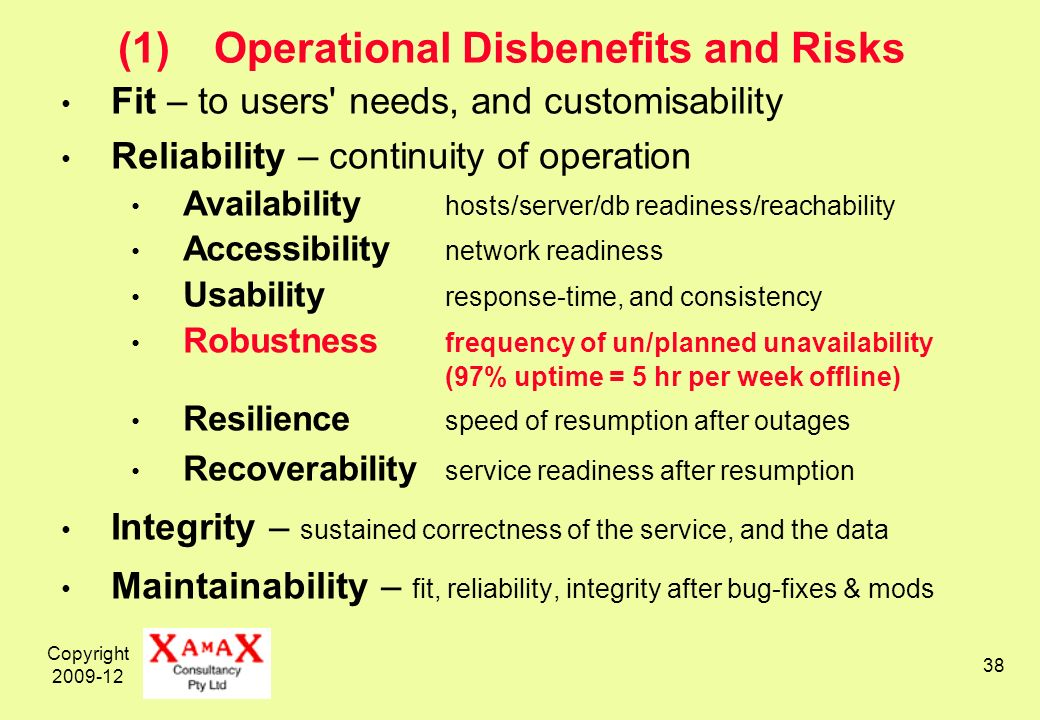 Copyright 2009-12 38 (1)Operational Disbenefits and Risks Fit – to users needs, and customisability Reliability – continuity of operation Availability hosts/server/db readiness/reachability Accessibility network readiness Usability response-time, and consistency Robustness frequency of un/planned unavailability (97% uptime = 5 hr per week offline) Resilience speed of resumption after outages Recoverability service readiness after resumption Integrity – sustained correctness of the service, and the data Maintainability – fit, reliability, integrity after bug-fixes & mods