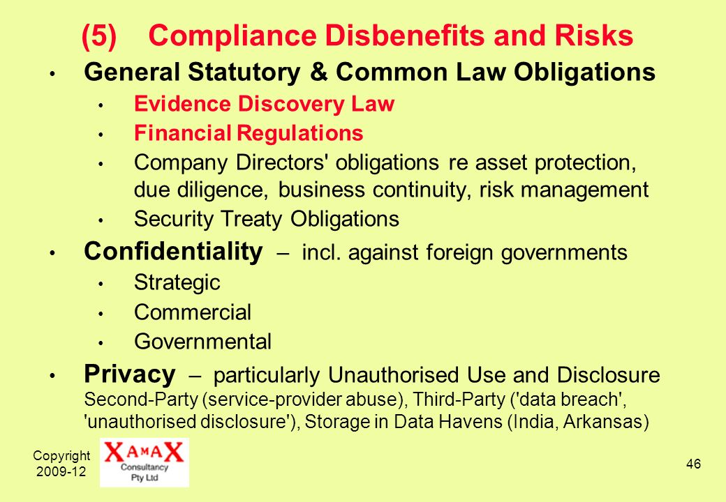 Copyright 2009-12 46 (5)Compliance Disbenefits and Risks General Statutory & Common Law Obligations Evidence Discovery Law Financial Regulations Company Directors obligations re asset protection, due diligence, business continuity, risk management Security Treaty Obligations Confidentiality – incl.