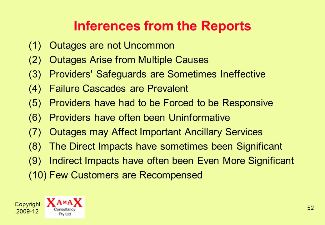Copyright 2009-12 52 Inferences from the Reports (1) Outages are not Uncommon (2) Outages Arise from Multiple Causes (3) Providers Safeguards are Sometimes Ineffective (4) Failure Cascades are Prevalent (5) Providers have had to be Forced to be Responsive (6) Providers have often been Uninformative (7) Outages may Affect Important Ancillary Services (8) The Direct Impacts have sometimes been Significant (9) Indirect Impacts have often been Even More Significant (10) Few Customers are Recompensed