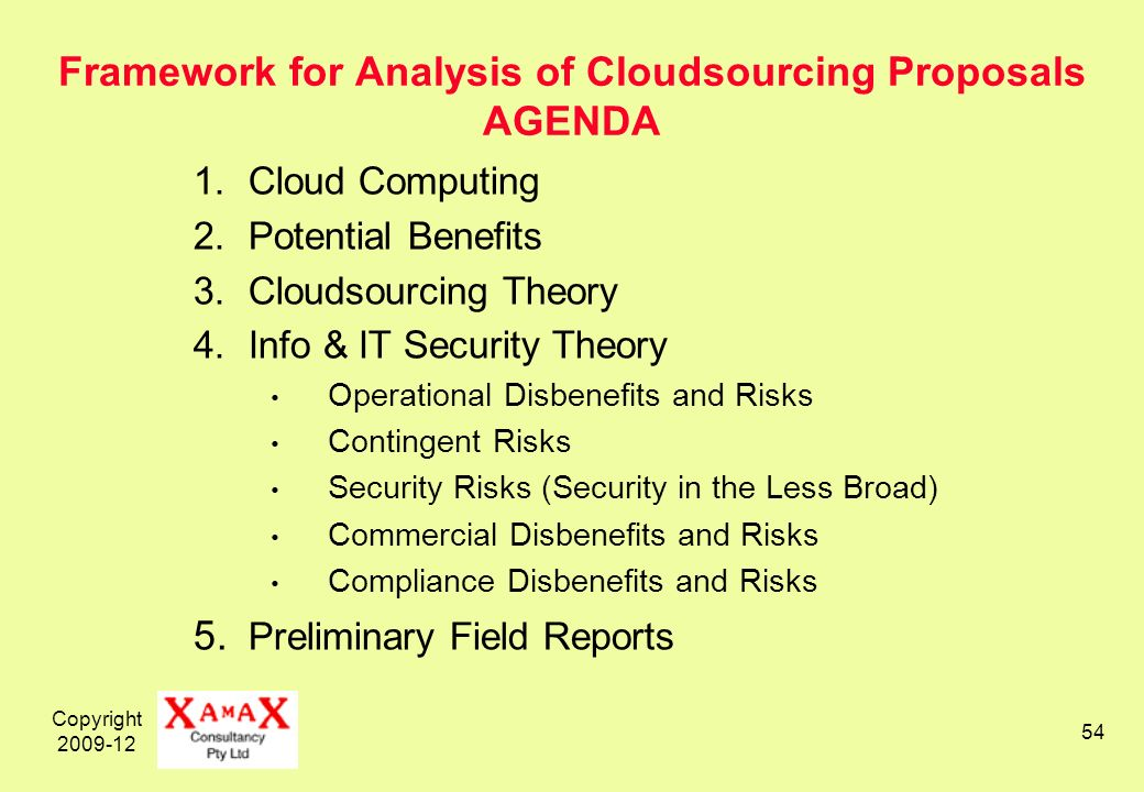 Copyright 2009-12 54 Framework for Analysis of Cloudsourcing Proposals AGENDA 1.Cloud Computing 2.Potential Benefits 3.Cloudsourcing Theory 4.Info & IT Security Theory Operational Disbenefits and Risks Contingent Risks Security Risks (Security in the Less Broad) Commercial Disbenefits and Risks Compliance Disbenefits and Risks 5.
