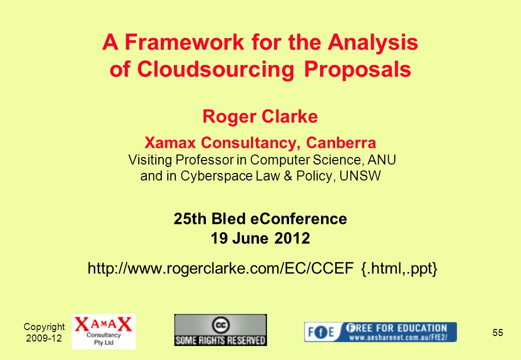 Copyright 2009-12 55 Roger Clarke Xamax Consultancy, Canberra Visiting Professor in Computer Science, ANU and in Cyberspace Law & Policy, UNSW 25th Bled eConference 19 June 2012 http://www.rogerclarke.com/EC/CCEF {.html,.ppt} A Framework for the Analysis of Cloudsourcing Proposals