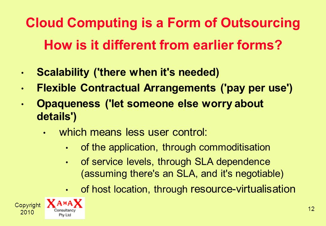 Copyright 2010 12 Cloud Computing is a Form of Outsourcing How is it different from earlier forms? Scalability ('there when it's needed) Flexible Cont