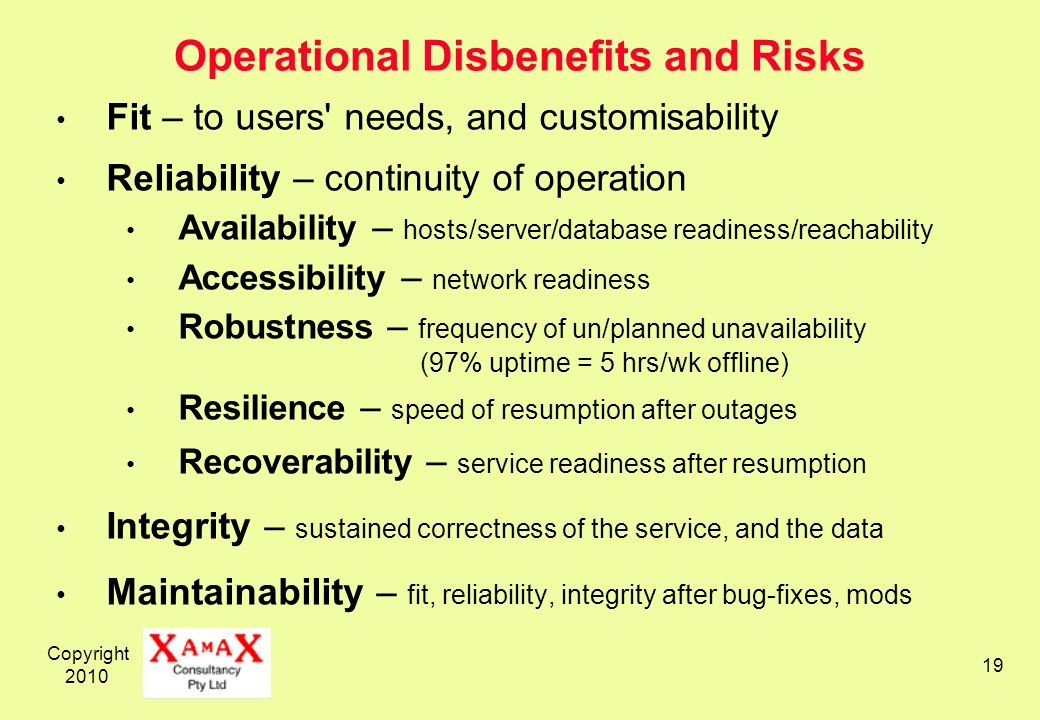 Copyright 2010 19 Operational Disbenefits and Risks Fit – to users' needs, and customisability Reliability – continuity of operation Availability – ho