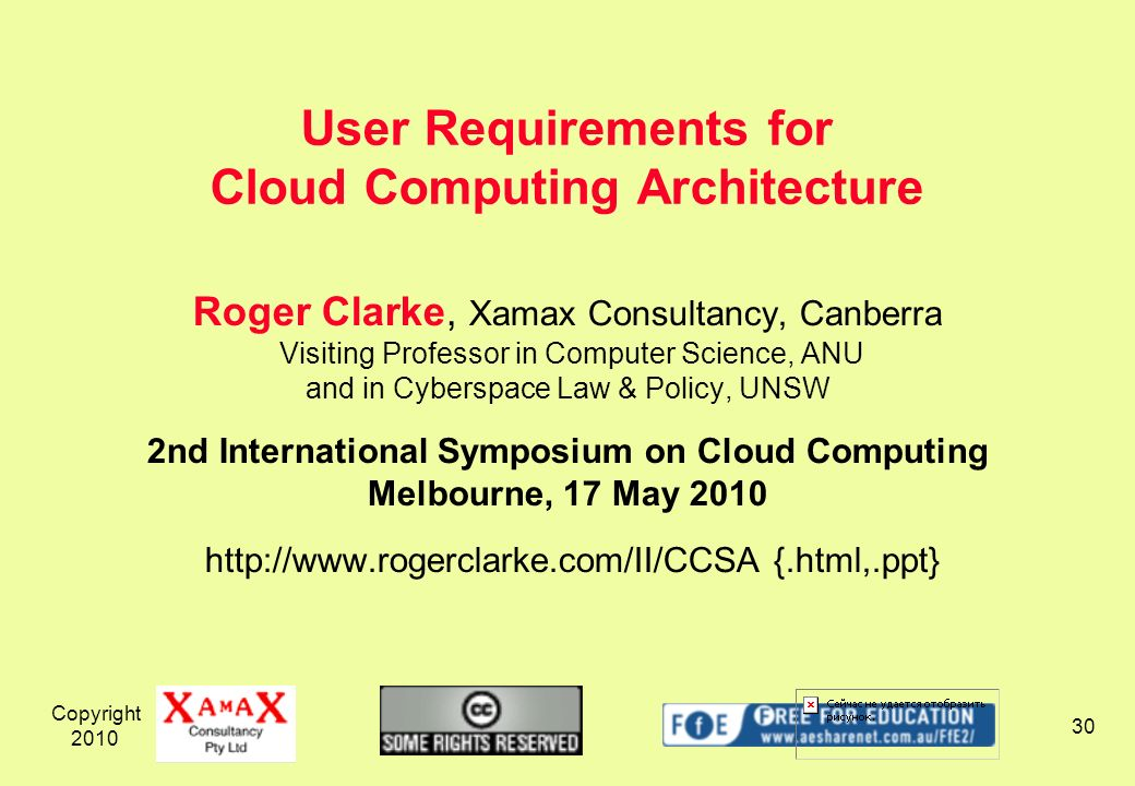 Copyright 2010 30 Roger Clarke, Xamax Consultancy, Canberra Visiting Professor in Computer Science, ANU and in Cyberspace Law & Policy, UNSW 2nd International Symposium on Cloud Computing Melbourne, 17 May 2010 http://www.rogerclarke.com/II/CCSA {.html,.ppt} User Requirements for Cloud Computing Architecture