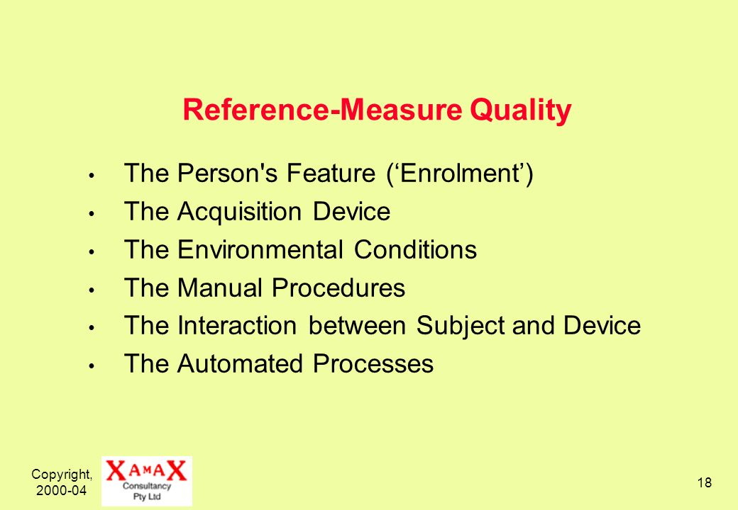 Copyright, 2000-04 18 Reference-Measure Quality The Person's Feature (Enrolment) The Acquisition Device The Environmental Conditions The Manual Proced