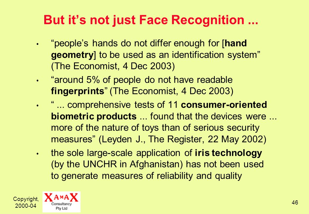 Copyright, 2000-04 46 But its not just Face Recognition... peoples hands do not differ enough for [hand geometry] to be used as an identification syst