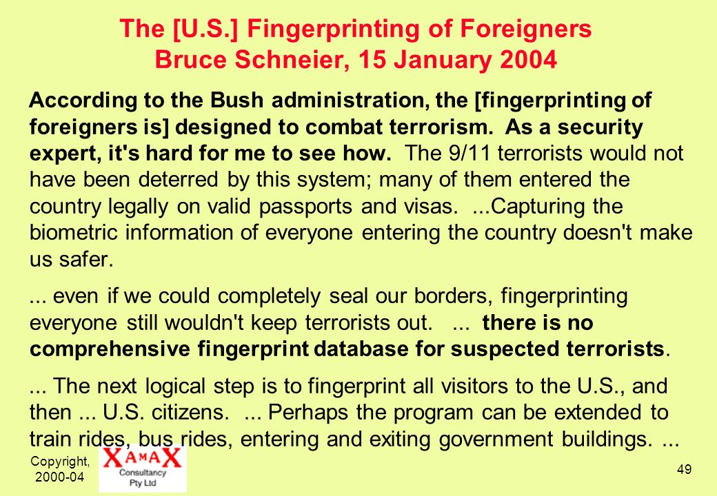 Copyright, 2000-04 49 The [U.S.] Fingerprinting of Foreigners Bruce Schneier, 15 January 2004 According to the Bush administration, the [fingerprintin