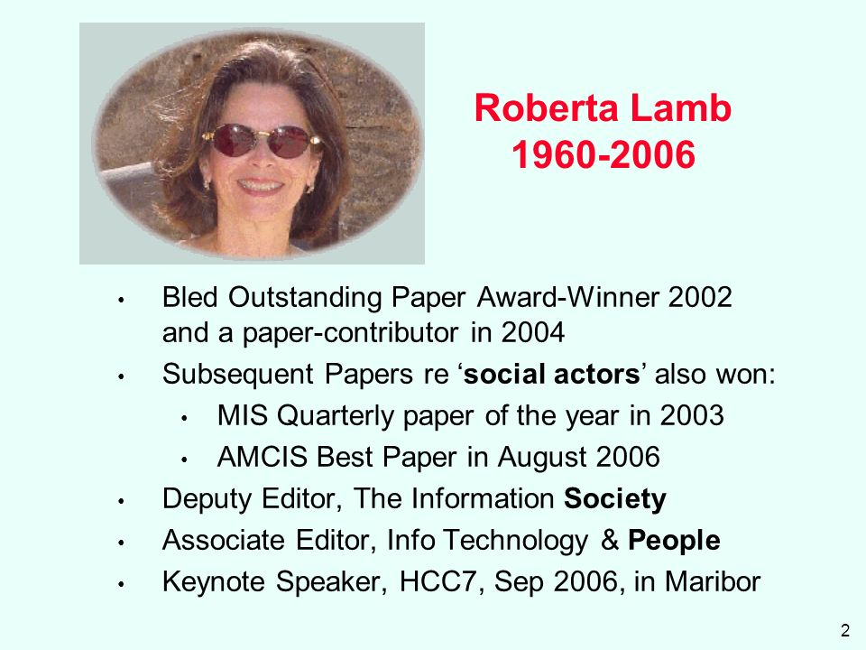 2 Roberta Lamb 1960-2006 Bled Outstanding Paper Award-Winner 2002 and a paper-contributor in 2004 Subsequent Papers re social actors also won: MIS Quarterly paper of the year in 2003 AMCIS Best Paper in August 2006 Deputy Editor, The Information Society Associate Editor, Info Technology & People Keynote Speaker, HCC7, Sep 2006, in Maribor