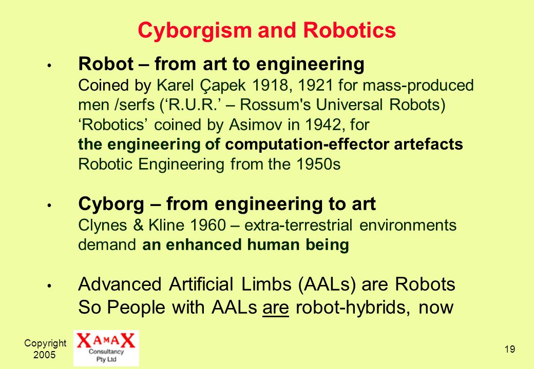 Copyright Cyborgism and Robotics Robot – from art to engineering Coined by Karel Çapek 1918, 1921 for mass-produced men /serfs (R.U.R.