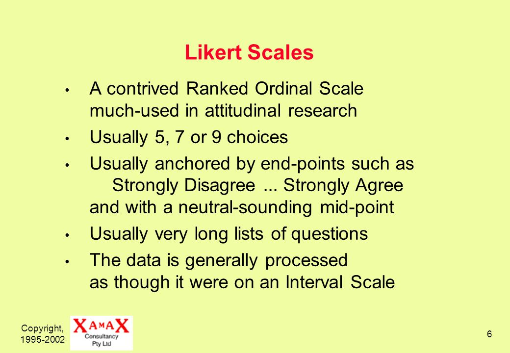 Copyright, 1995-2002 6 Likert Scales A contrived Ranked Ordinal Scale much-used in attitudinal research Usually 5, 7 or 9 choices Usually anchored by end-points such as Strongly Disagree...