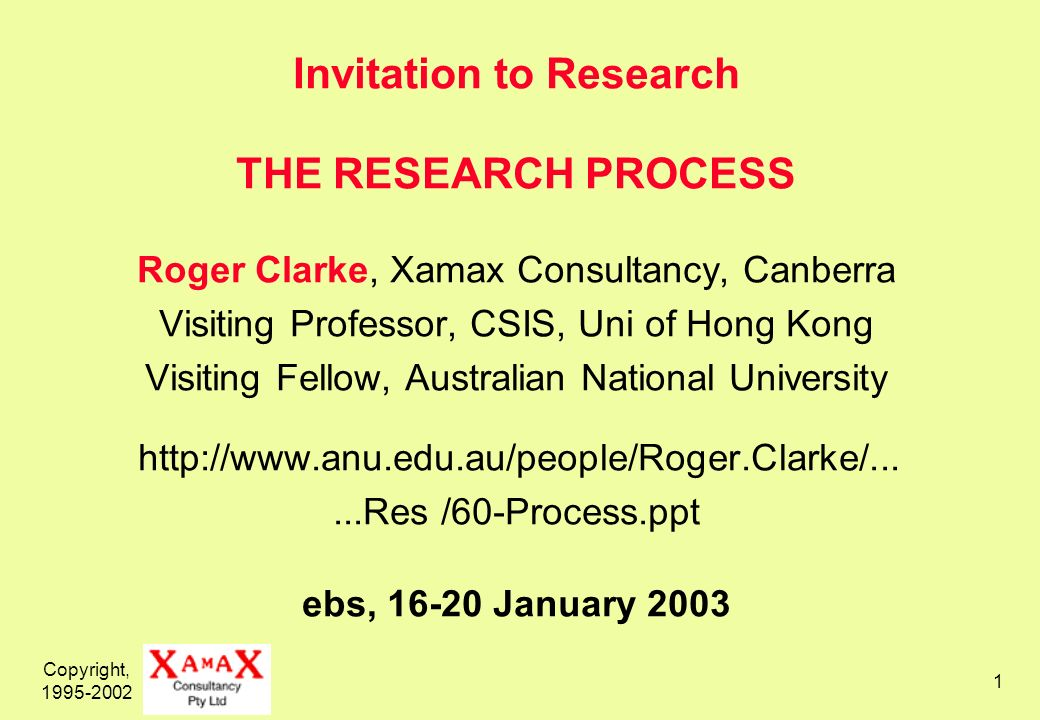 Copyright, 1995-2002 1 Invitation to Research THE RESEARCH PROCESS Roger Clarke, Xamax Consultancy, Canberra Visiting Professor, CSIS, Uni of Hong Kong Visiting Fellow, Australian National University http://www.anu.edu.au/people/Roger.Clarke/......Res /60-Process.ppt ebs, 16-20 January 2003