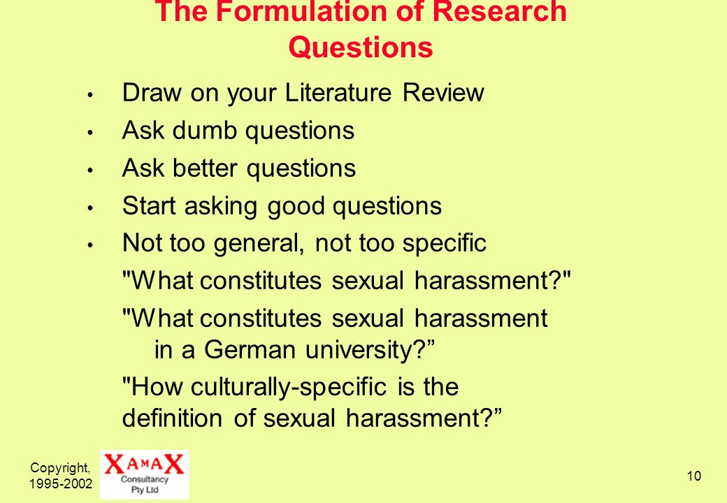 Copyright, 1995-2002 10 The Formulation of Research Questions Draw on your Literature Review Ask dumb questions Ask better questions Start asking good questions Not too general, not too specific What constitutes sexual harassment What constitutes sexual harassment in a German university.